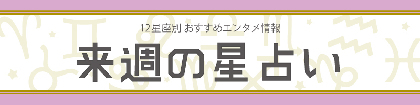 【今週の星占い-12星座別おすすめエンタメ情報-】(2018年8月6日~2018年8月12日)