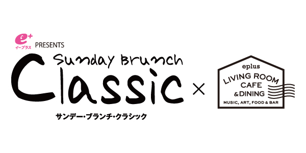 """「eplus LIVING ROOM CAFE & DINING」""""サンデー・ブランチ・クラシック"""""""