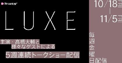 髙橋大輔が『LUXE』の様々なキャストらと対談した、見どころ満載なトークショーを5週連続で配信