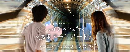『イケメンと行く!妄想アートデート』 シリーズ第7弾は、ヨコハマトリエンナーレ2017