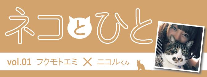 『ネコとひと』vol.01 フクモトエミ&ニコルくん