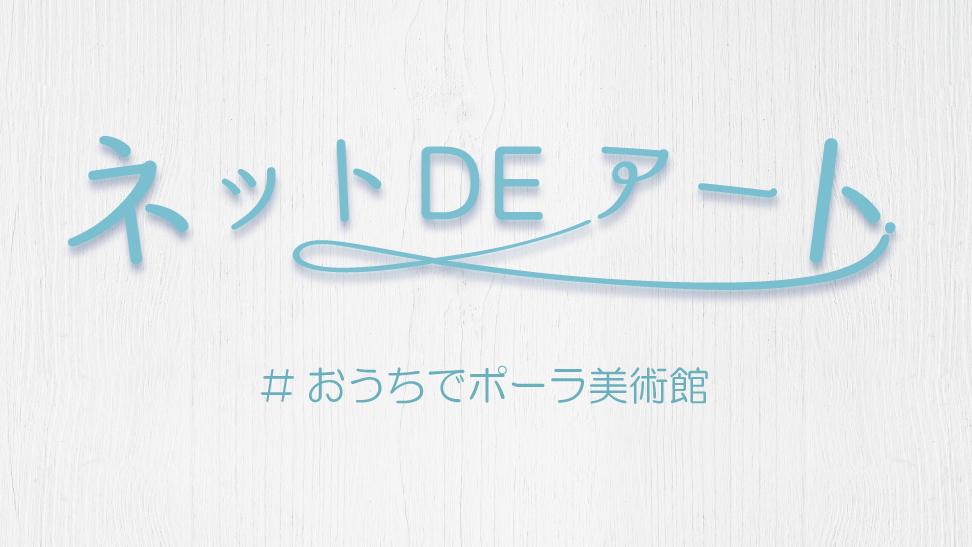 ネット DE アート 第5館:#おうちでポーラ美術館