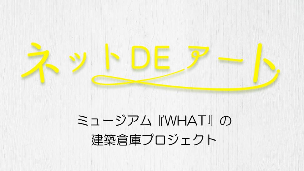 ネット DE アート 第19館:ミュージアム『WHAT』の建築倉庫プロジェクト
