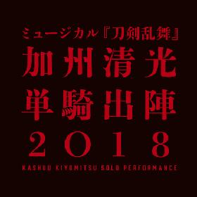 ミュージカル『刀剣乱舞』、 「加州清光 単騎出陣 2018」&「真剣乱舞祭 2018」の開催が決定