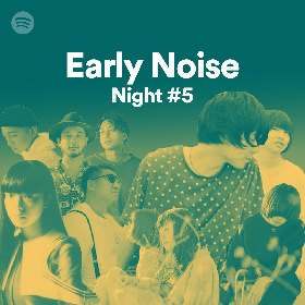 Spotify主催『EarlyNoise Night vol.5』に羊文学、カネコアヤノ (BAND SET)、SPiCYSOL、ドミコが出演決定