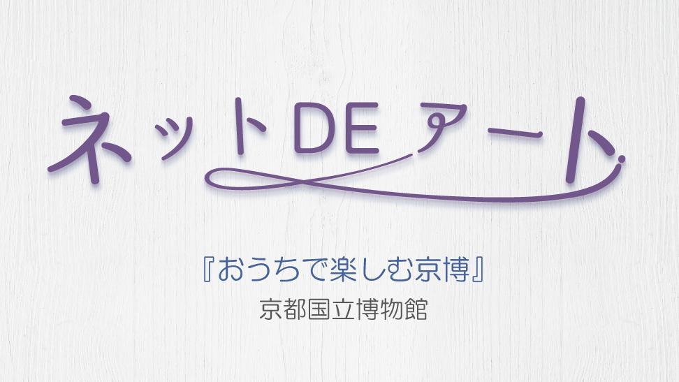 ネット DE アート 第9館:おうちで楽しむ京博