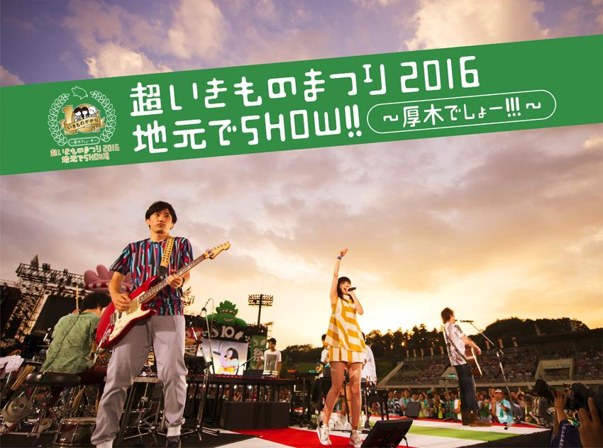『超いきものまつり2016 地元でSHOW!!~厚木でしょー!!!~』