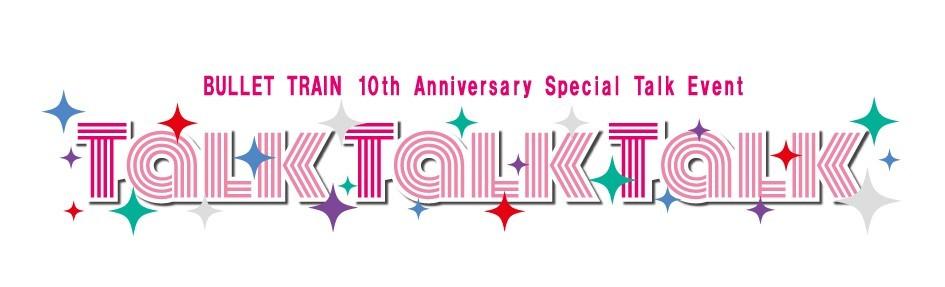 『BULLET TRAIN 10th Anniversary Special Talk Event「Talk Talk Talk」』