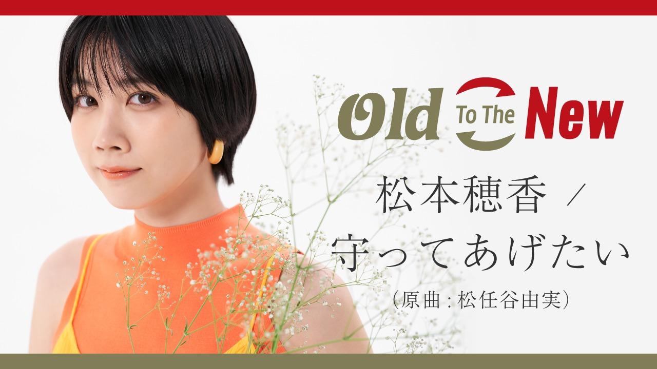 松本穂香「守ってあげたい - from Old To The New」