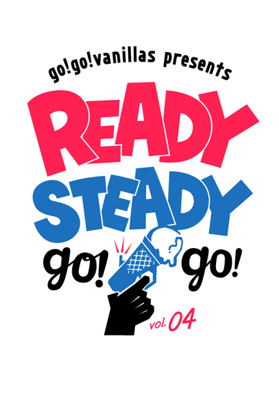 『go!go!vanillas presents READY STEADY go!go! vol.04』