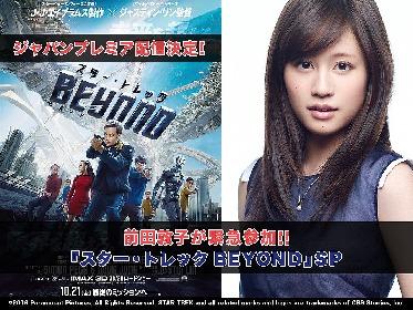 前田敦子が『スター・トレック BEYOND』ジャパンプレミアに緊急参戦 J・J・エイブラムスとスペシャルトークへ