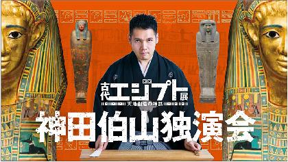 講談師・神田伯山の独演会を配信で! 『古代エジプト展 天地創造の神話 開催記念独演会』