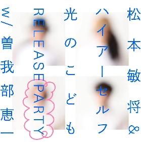 松本敏将&ハイアーセルフ、1stアルバムのrelease partyを下北沢440にて9月に開催 曽我部恵一、こんの(くふき)も出演