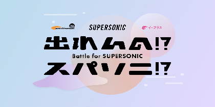 『SUPERSONIC』への出場権賭けたオーディション『出れんの!?スパソニ!?』1次審査通過者決定、2次審査の一般ユーザー投票がスタート