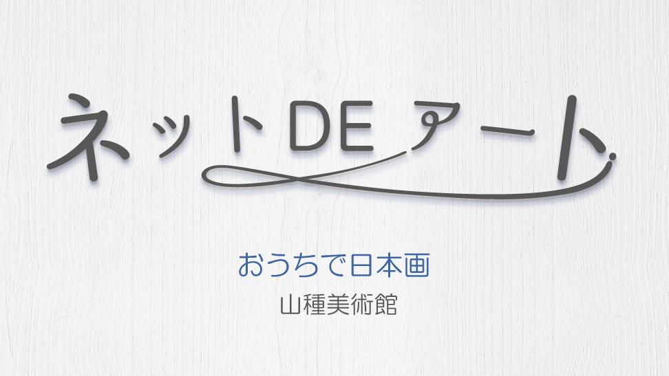 ネット DE アート 第6館:山種美術館『おうちで日本画』