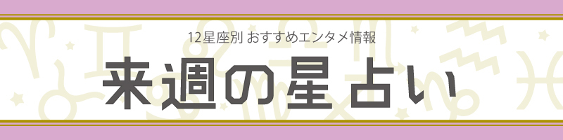 【来週の星占い】ラッキーエンタメ情報(2019年4月8日~2019年4月14日)