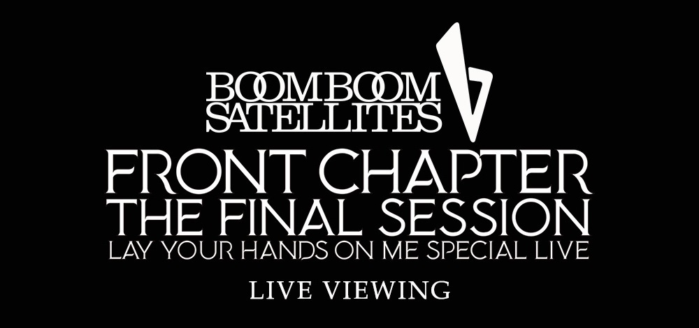 ブンブンサテライツ「FRONT CHAPTER - THE FINAL SESSION - LAY YOUR HANDS ON ME SPECIAL LIVE」 ライブ・ビューイング