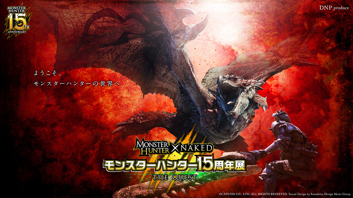 DNP Produce MONSTER HUNTER × NAKED 「モンスターハンター15周年展」 - THE QUEST (C)CAPCOM CO., LTD. ALL RIGHTS RESERVED. Sound Design by Soundelux Design Music Group