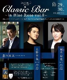 上野星矢(フルート)&宮本益光(バリトン)を迎えお酒と音楽のマリアージュを愉しむ 『Classic Bar~in Blue Rose~』第8弾テーマはウイスキー