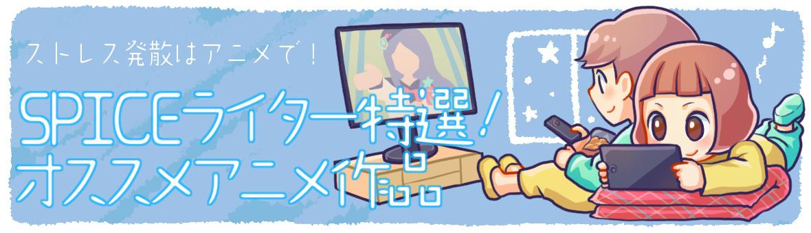 SPICEライター特選!オススメアニメ作品